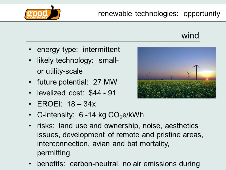 wind energy type: intermittent likely technology: small- or utility-scale future potential: 27 MW levelized cost: $44 - 91 EROEI: 18 – 34x C-intensity: 6 -14 kg CO 2 e/kWh risks: land use and ownership, noise, aesthetics issues, development of remote and pristine areas, interconnection, avian and bat mortality, permitting benefits: carbon-neutral, no air emissions during use, various incentives, RECs renewable technologies: opportunity