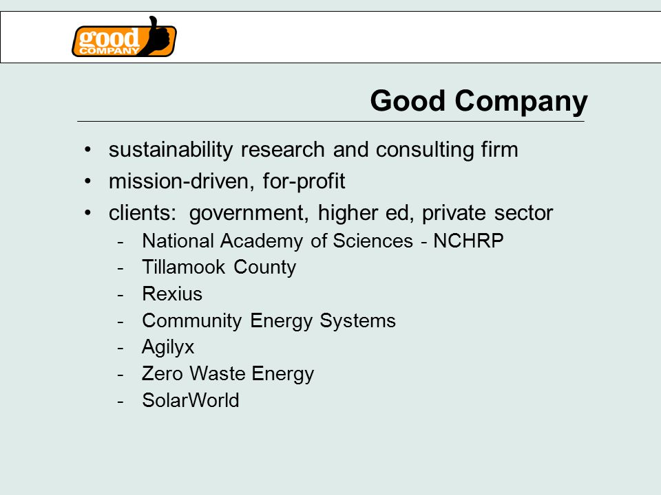 Good Company sustainability research and consulting firm mission-driven, for-profit clients: government, higher ed, private sector -National Academy of Sciences - NCHRP -Tillamook County -Rexius -Community Energy Systems -Agilyx -Zero Waste Energy -SolarWorld