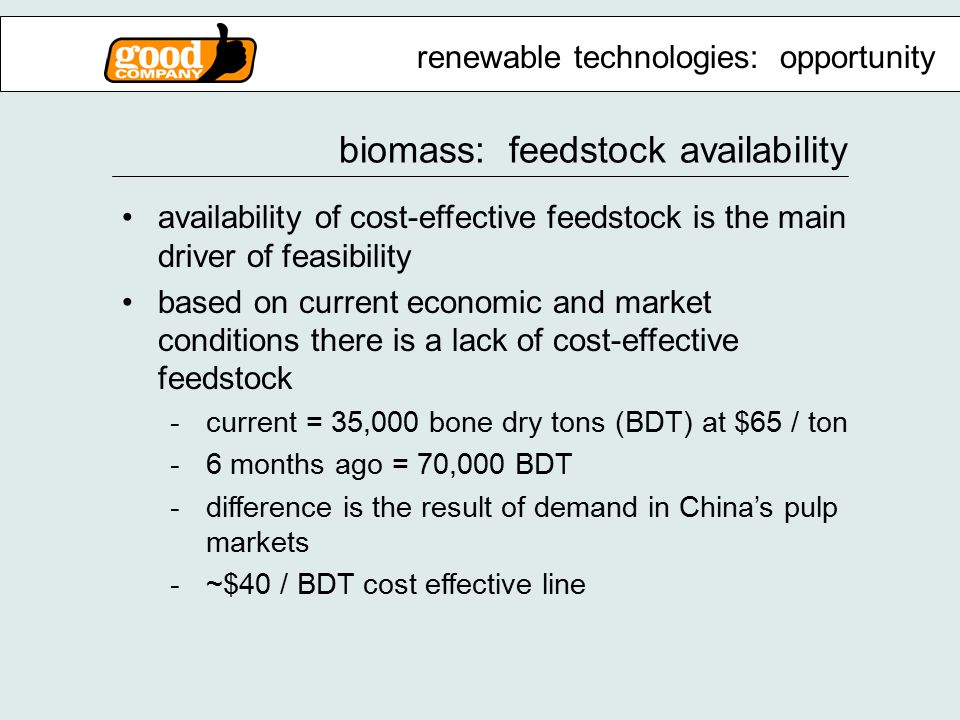 biomass: feedstock availability availability of cost-effective feedstock is the main driver of feasibility based on current economic and market conditions there is a lack of cost-effective feedstock -current = 35,000 bone dry tons (BDT) at $65 / ton -6 months ago = 70,000 BDT -difference is the result of demand in China's pulp markets -~$40 / BDT cost effective line renewable technologies: opportunity