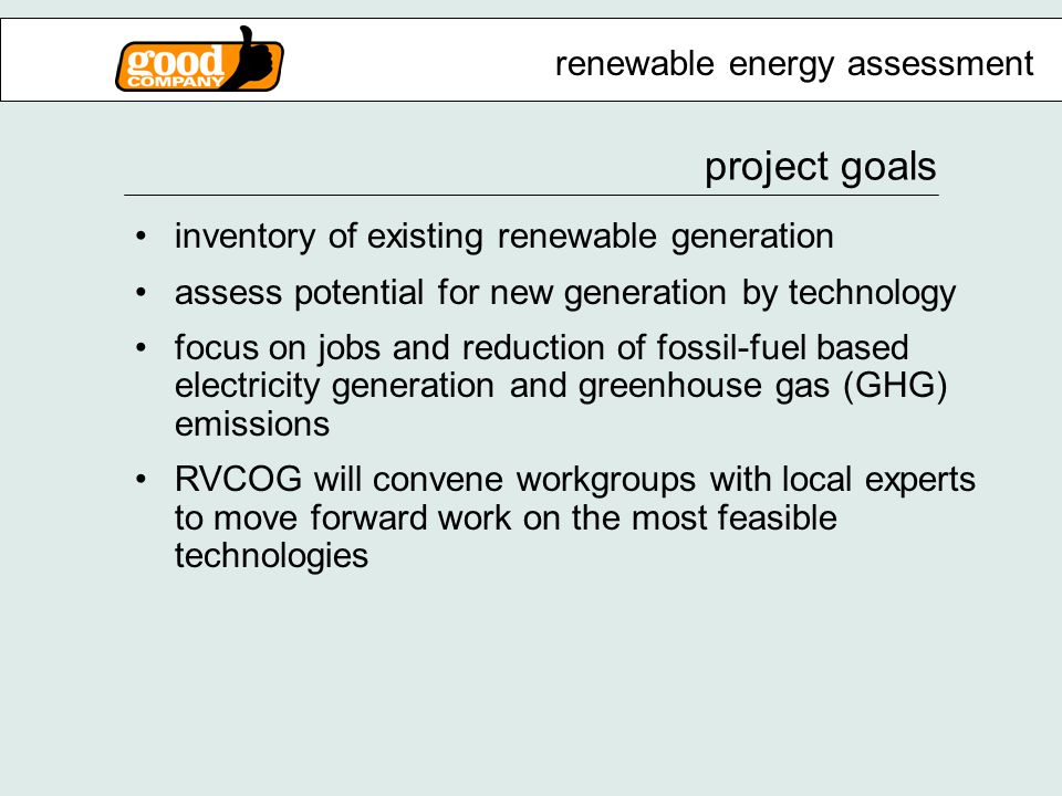 project goals inventory of existing renewable generation assess potential for new generation by technology focus on jobs and reduction of fossil-fuel based electricity generation and greenhouse gas (GHG) emissions RVCOG will convene workgroups with local experts to move forward work on the most feasible technologies renewable energy assessment