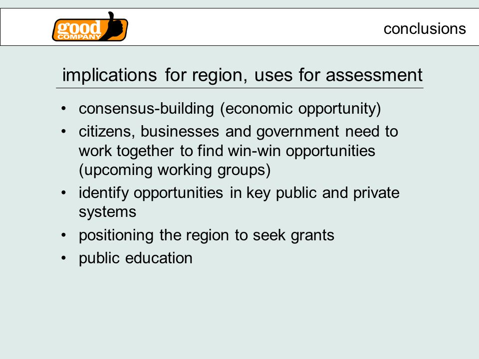 implications for region, uses for assessment consensus-building (economic opportunity) citizens, businesses and government need to work together to find win-win opportunities (upcoming working groups) identify opportunities in key public and private systems positioning the region to seek grants public education conclusions