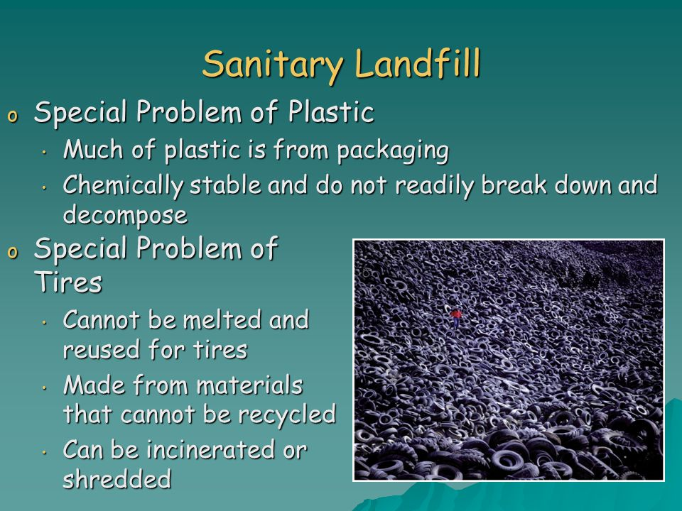 Sanitary Landfill o Special Problem of Plastic Much of plastic is from packaging Much of plastic is from packaging Chemically stable and do not readily break down and decompose Chemically stable and do not readily break down and decompose o Special Problem of Tires Cannot be melted and reused for tires Cannot be melted and reused for tires Made from materials that cannot be recycled Made from materials that cannot be recycled Can be incinerated or shredded Can be incinerated or shredded