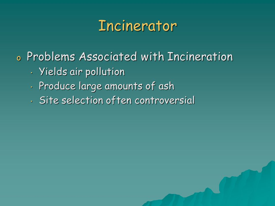 Incinerator o Problems Associated with Incineration Yields air pollution Yields air pollution Produce large amounts of ash Produce large amounts of ash Site selection often controversial Site selection often controversial