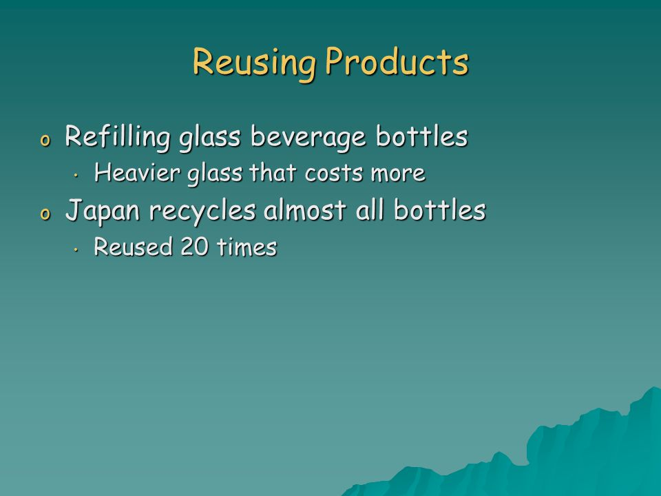 Reusing Products o Refilling glass beverage bottles Heavier glass that costs more Heavier glass that costs more o Japan recycles almost all bottles Reused 20 times Reused 20 times