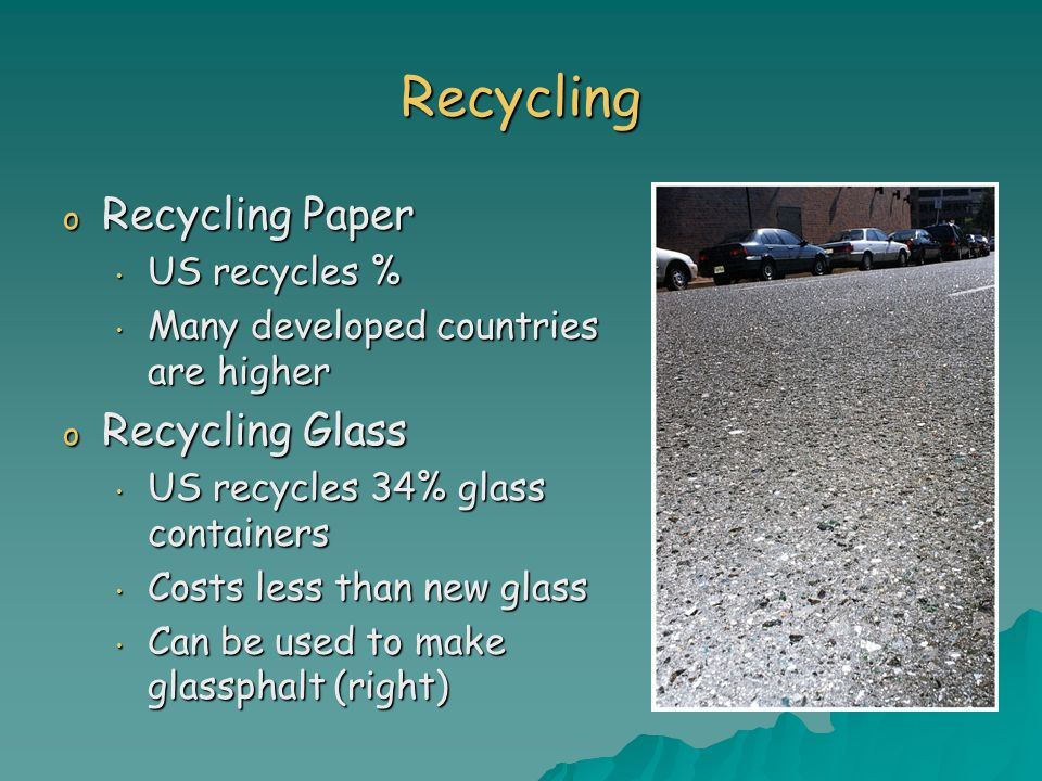 Recycling o Recycling Paper US recycles % US recycles % Many developed countries are higher Many developed countries are higher o Recycling Glass US recycles 34% glass containers US recycles 34% glass containers Costs less than new glass Costs less than new glass Can be used to make glassphalt (right) Can be used to make glassphalt (right)