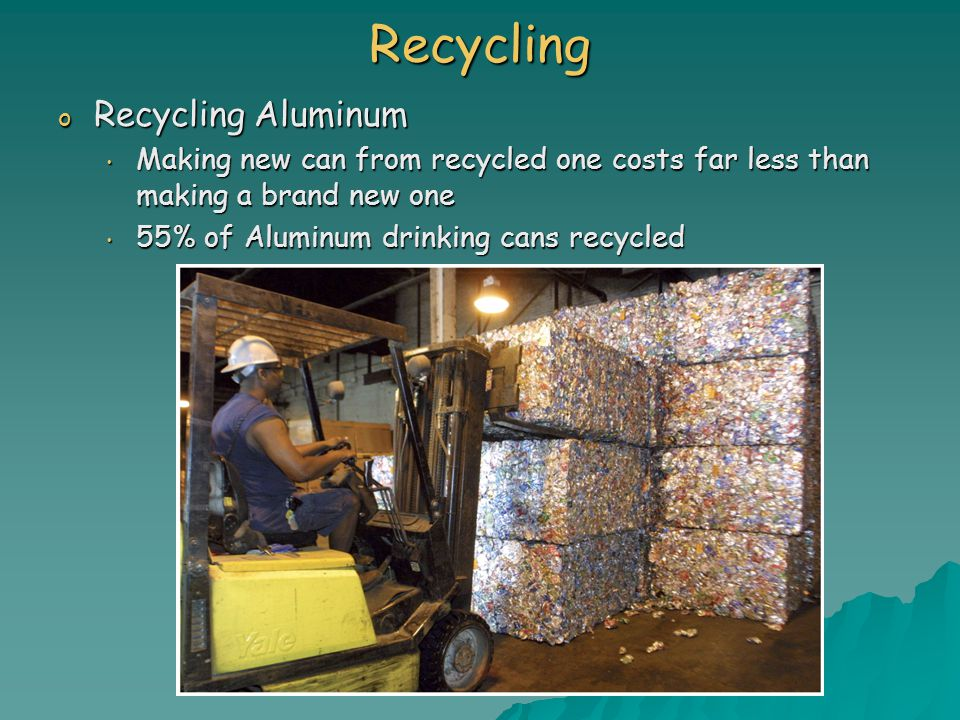 Recycling o Recycling Aluminum Making new can from recycled one costs far less than making a brand new one Making new can from recycled one costs far less than making a brand new one 55% of Aluminum drinking cans recycled 55% of Aluminum drinking cans recycled
