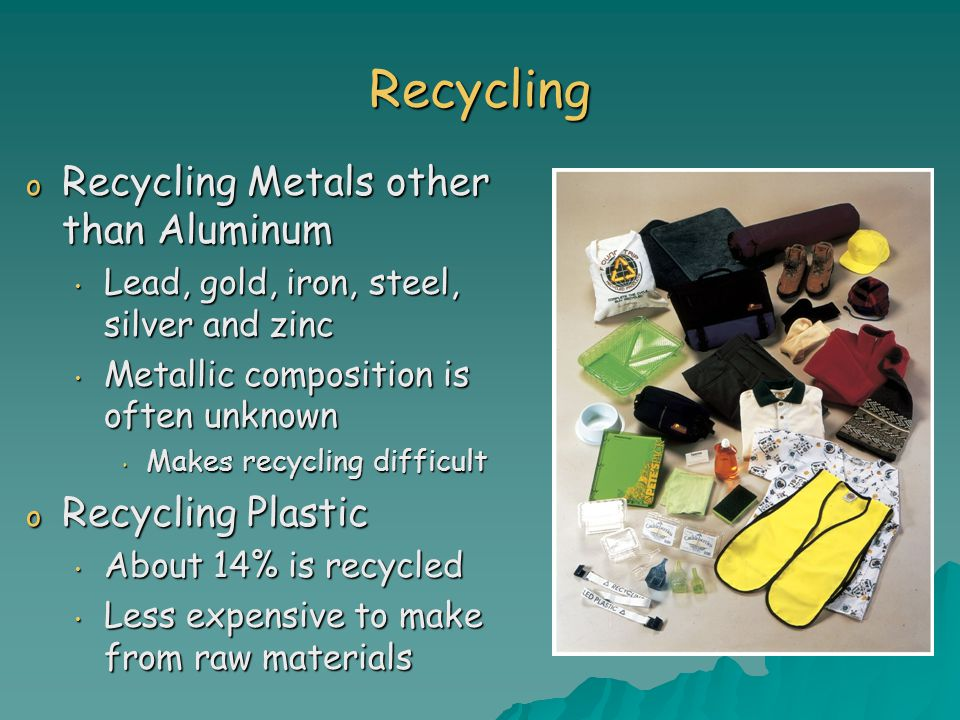 Recycling o Recycling Metals other than Aluminum Lead, gold, iron, steel, silver and zinc Lead, gold, iron, steel, silver and zinc Metallic composition is often unknown Metallic composition is often unknown Makes recycling difficult Makes recycling difficult o Recycling Plastic About 14% is recycled About 14% is recycled Less expensive to make from raw materials Less expensive to make from raw materials