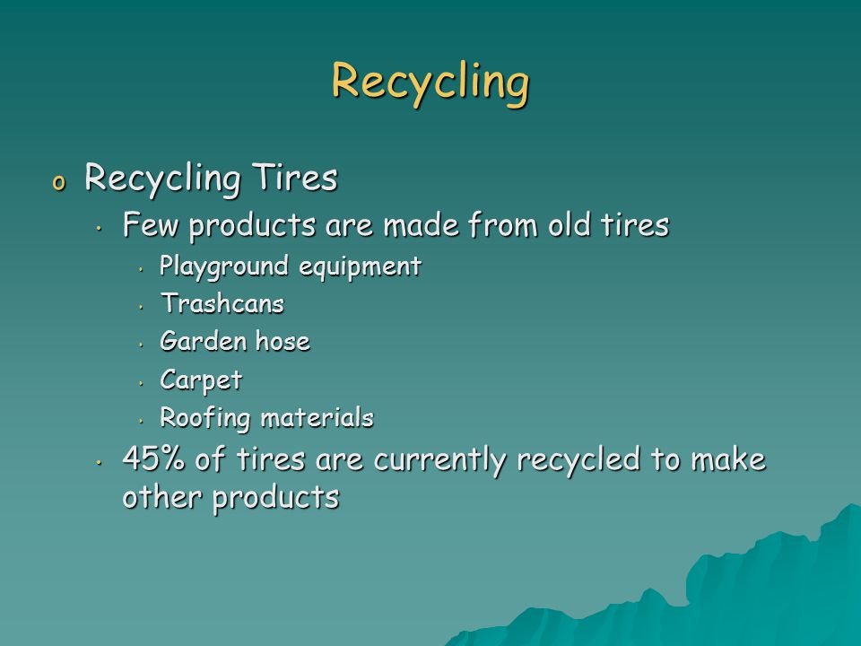Recycling o Recycling Tires Few products are made from old tires Few products are made from old tires Playground equipment Playground equipment Trashcans Trashcans Garden hose Garden hose Carpet Carpet Roofing materials Roofing materials 45% of tires are currently recycled to make other products 45% of tires are currently recycled to make other products