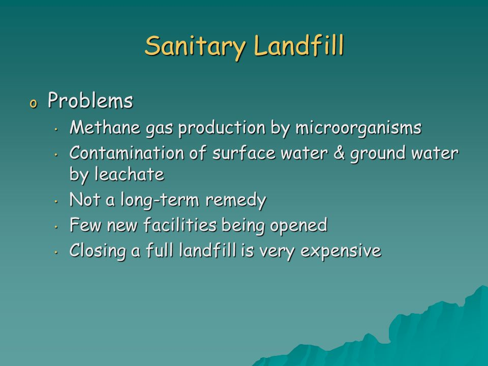 Sanitary Landfill o Problems Methane gas production by microorganisms Methane gas production by microorganisms Contamination of surface water & ground water by leachate Contamination of surface water & ground water by leachate Not a long-term remedy Not a long-term remedy Few new facilities being opened Few new facilities being opened Closing a full landfill is very expensive Closing a full landfill is very expensive