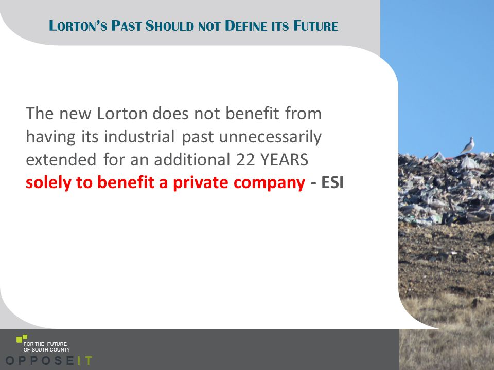 L ORTON ' S P AST S HOULD NOT D EFINE ITS F UTURE The new Lorton does not benefit from having its industrial past unnecessarily extended for an additional 22 YEARS solely to benefit a private company - ESI FOR THE FUTURE OF SOUTH COUNTY O P P O S E I T
