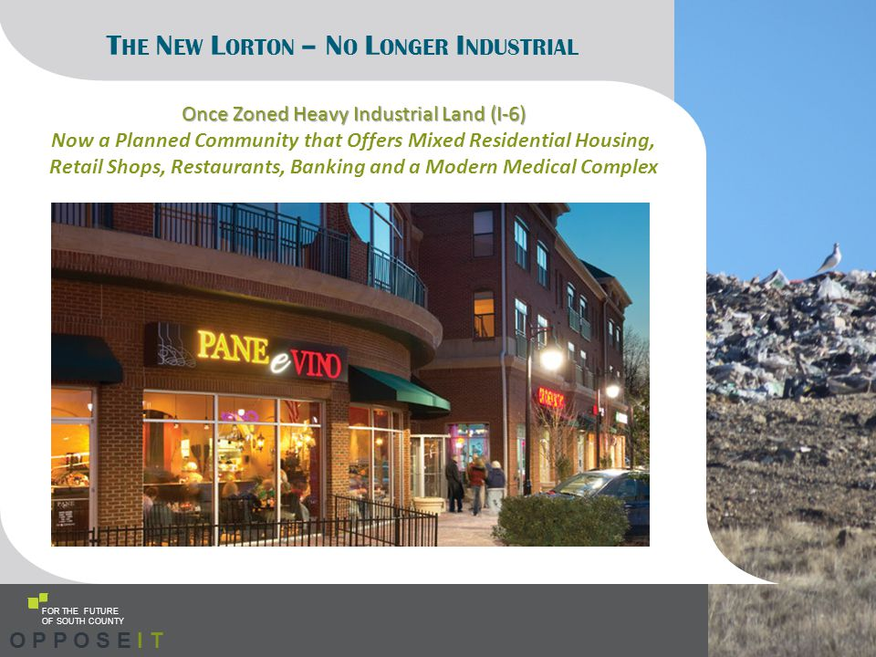 FOR THE FUTURE OF SOUTH COUNTY T HE N EW L ORTON – N O L ONGER I NDUSTRIAL Once Zoned Heavy Industrial Land (I-6) Now a Planned Community that Offers Mixed Residential Housing, Retail Shops, Restaurants, Banking and a Modern Medical Complex O P P O S E I T