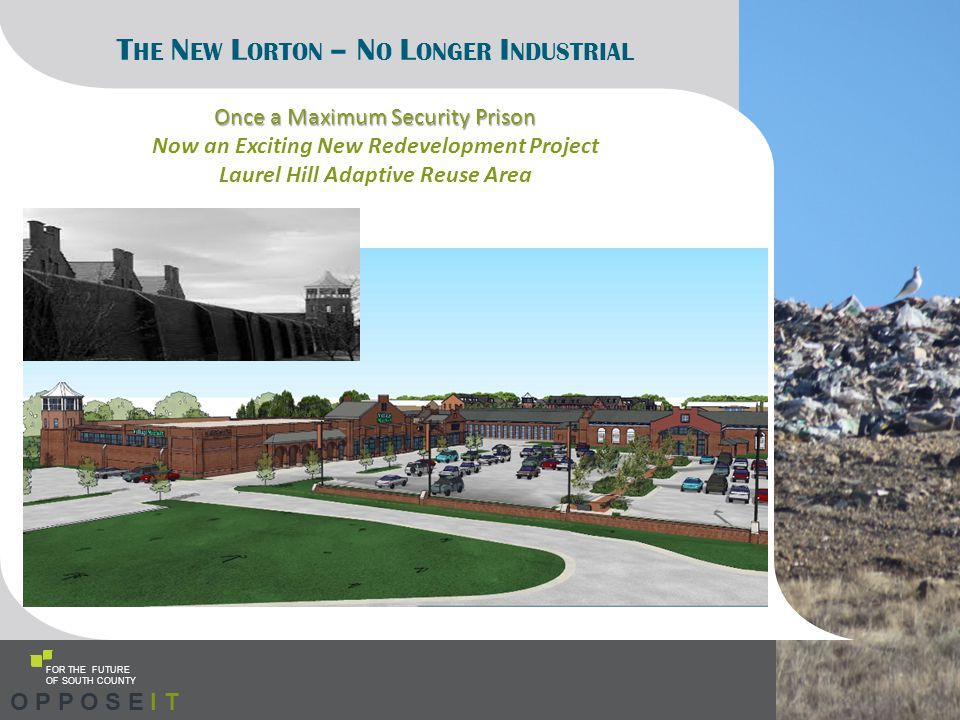 FOR THE FUTURE OF SOUTH COUNTY T HE N EW L ORTON – N O L ONGER I NDUSTRIAL Once a Maximum Security Prison Now an Exciting New Redevelopment Project Laurel Hill Adaptive Reuse Area O P P O S E I T
