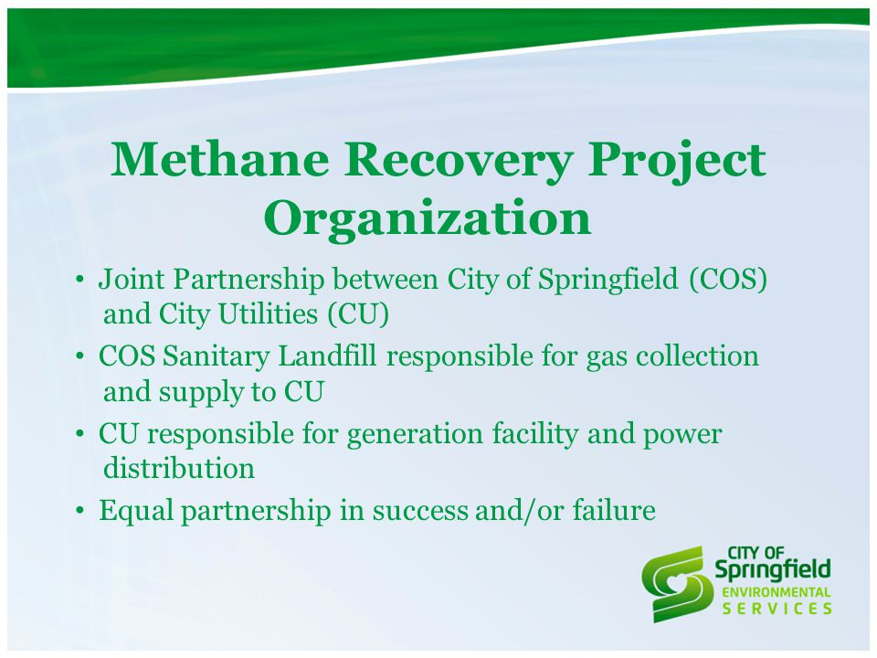 Methane Recovery Project Organization Joint Partnership between City of Springfield (COS) and City Utilities (CU) COS Sanitary Landfill responsible fo