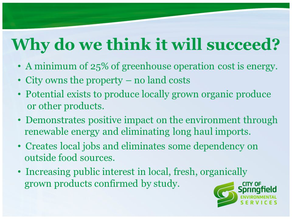 Why do we think it will succeed? A minimum of 25% of greenhouse operation cost is energy. City owns the property – no land costs Potential exists to p