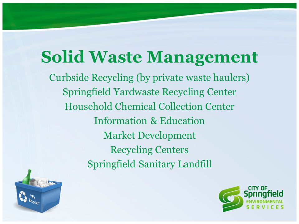Curbside Recycling (by private waste haulers) Springfield Yardwaste Recycling Center Household Chemical Collection Center Information & Education Mark