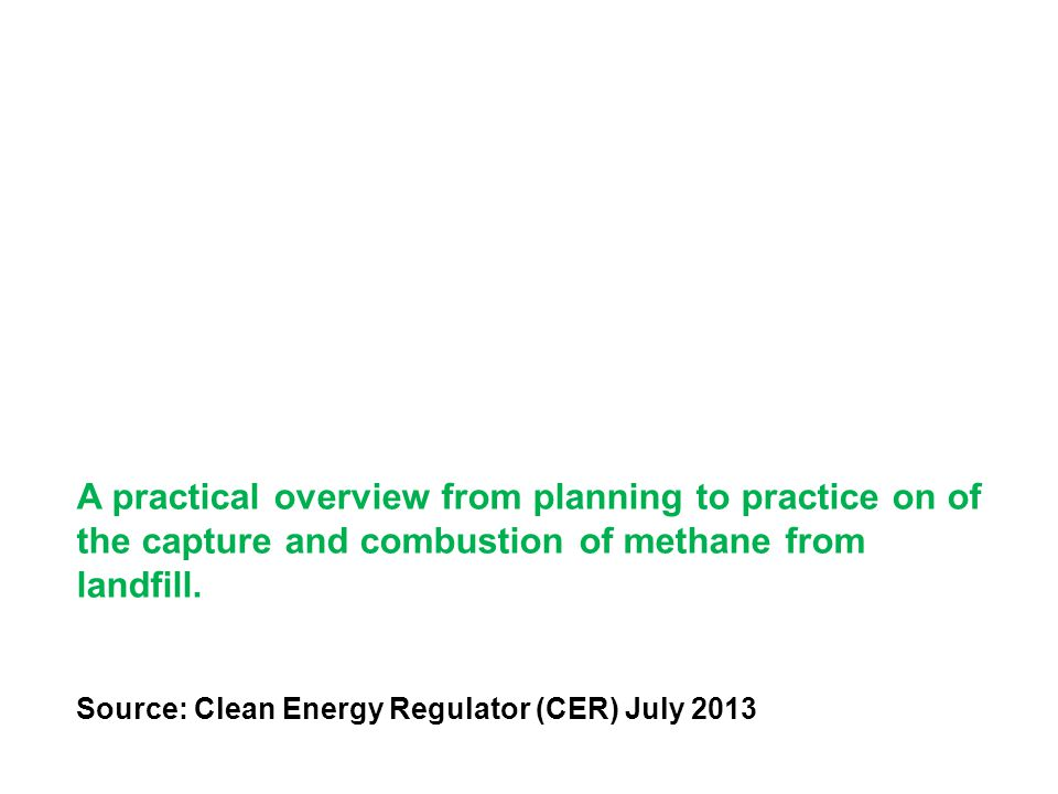 A practical overview from planning to practice on of the capture and combustion of methane from landfill. Source: Clean Energy Regulator (CER) July 20