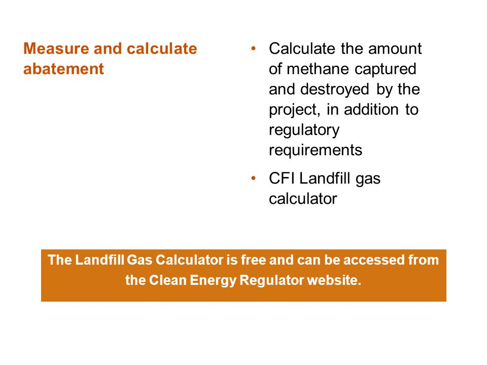 Measure and calculate abatement Calculate the amount of methane captured and destroyed by the project, in addition to regulatory requirements CFI Land