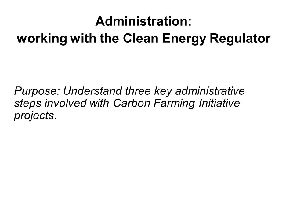 Administration: working with the Clean Energy Regulator Purpose: Understand three key administrative steps involved with Carbon Farming Initiative pro