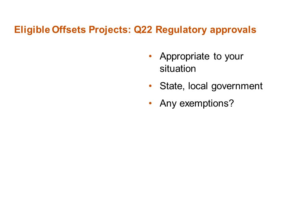 Eligible Offsets Projects: Q22 Regulatory approvals Appropriate to your situation State, local government Any exemptions?