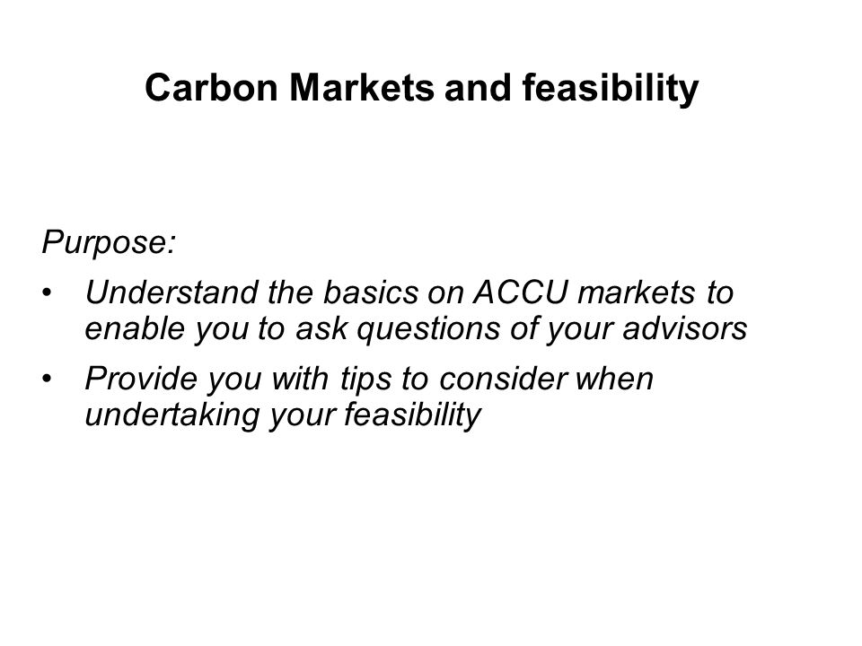 Carbon Markets and feasibility Purpose: Understand the basics on ACCU markets to enable you to ask questions of your advisors Provide you with tips to
