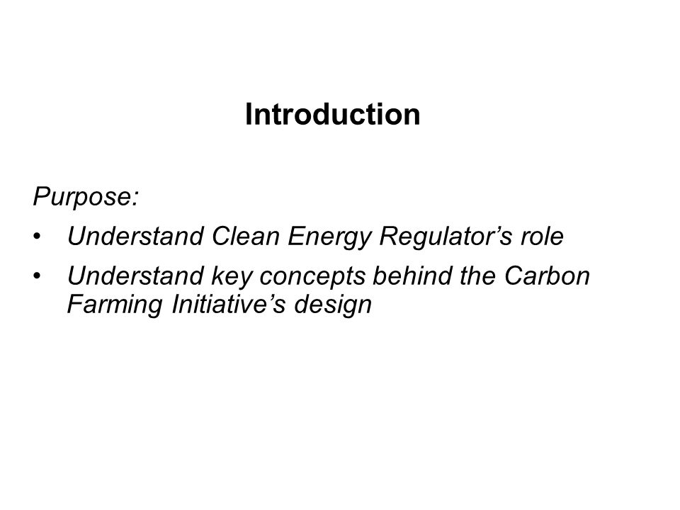 Introduction Purpose: Understand Clean Energy Regulator's role Understand key concepts behind the Carbon Farming Initiative's design