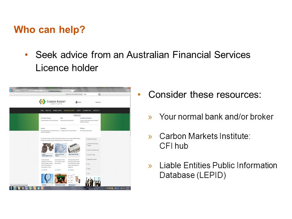 Who can help? Seek advice from an Australian Financial Services Licence holder Consider these resources: »Your normal bank and/or broker »Carbon Marke
