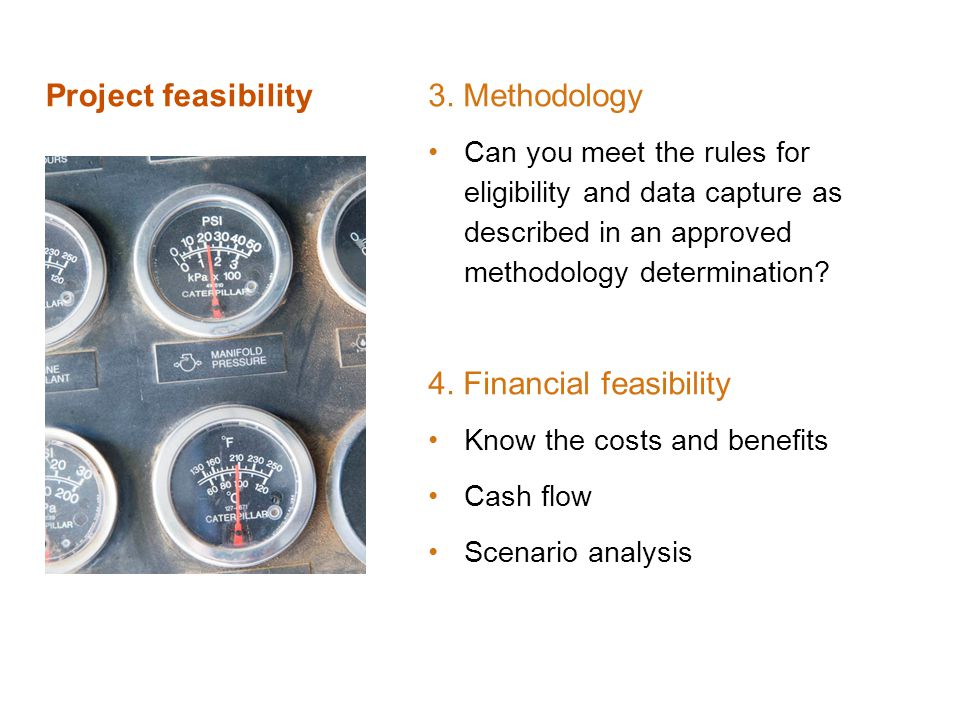 Project feasibility 3. Methodology Can you meet the rules for eligibility and data capture as described in an approved methodology determination? 4. F