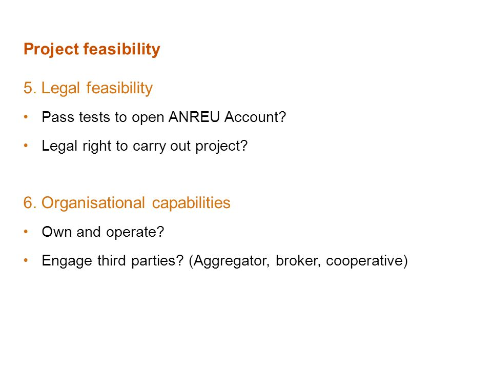 Project feasibility 5. Legal feasibility Pass tests to open ANREU Account? Legal right to carry out project? 6. Organisational capabilities Own and op
