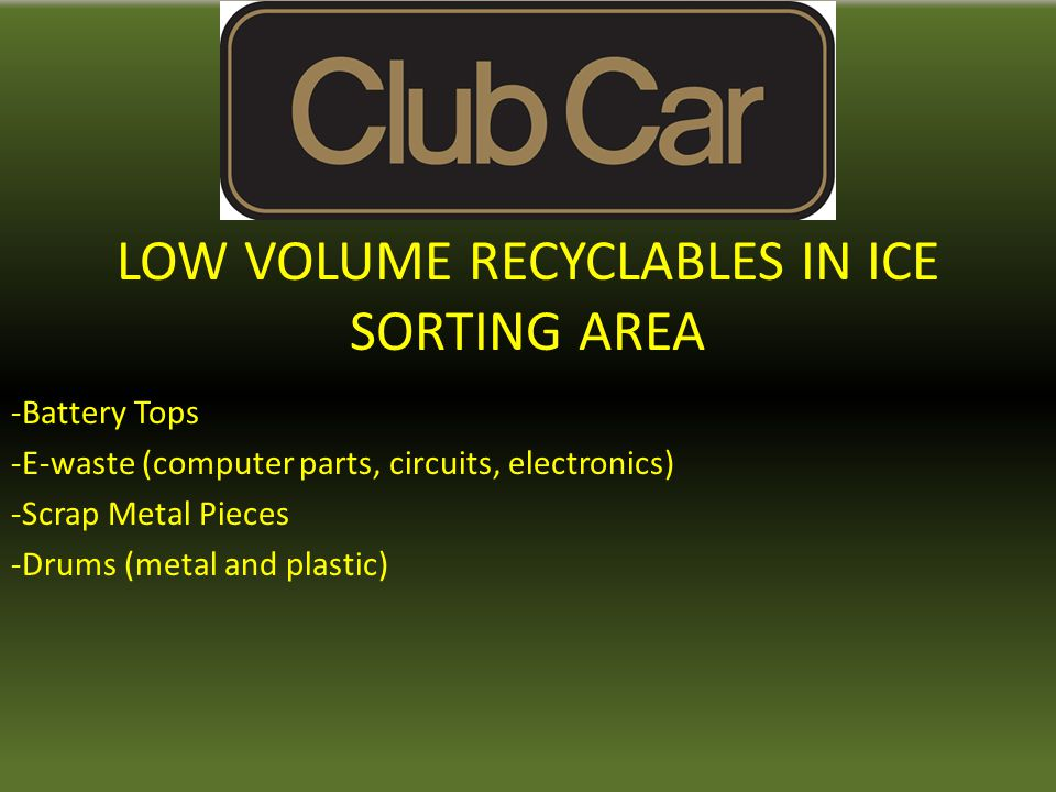 LOW VOLUME RECYCLABLES IN ICE SORTING AREA -Battery Tops -E-waste (computer parts, circuits, electronics) -Scrap Metal Pieces -Drums (metal and plastic)