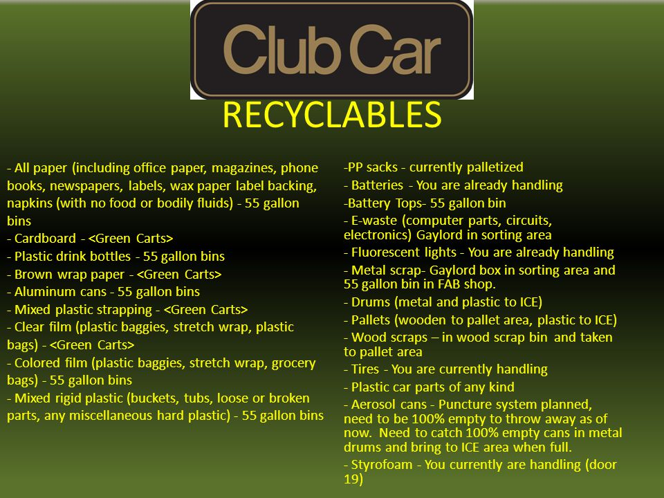 RECYCLABLES -PP sacks - currently palletized - Batteries - You are already handling -Battery Tops- 55 gallon bin - E-waste (computer parts, circuits, electronics) Gaylord in sorting area - Fluorescent lights - You are already handling - Metal scrap- Gaylord box in sorting area and 55 gallon bin in FAB shop.