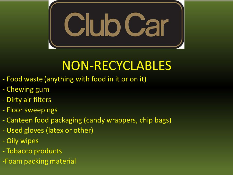 NON-RECYCLABLES - Food waste (anything with food in it or on it) - Chewing gum - Dirty air filters - Floor sweepings - Canteen food packaging (candy w
