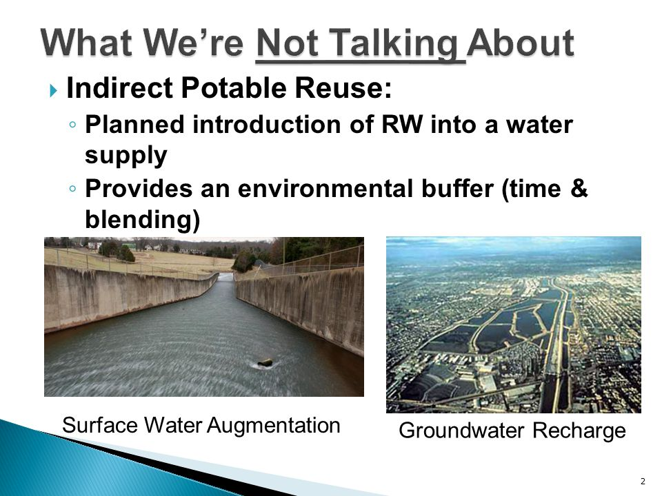  Indirect Potable Reuse: ◦ Planned introduction of RW into a water supply ◦ Provides an environmental buffer (time & blending) 2 Groundwater Recharge Surface Water Augmentation