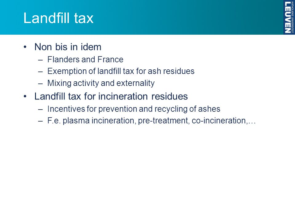 Landfill tax Non bis in idem –Flanders and France –Exemption of landfill tax for ash residues –Mixing activity and externality Landfill tax for incine
