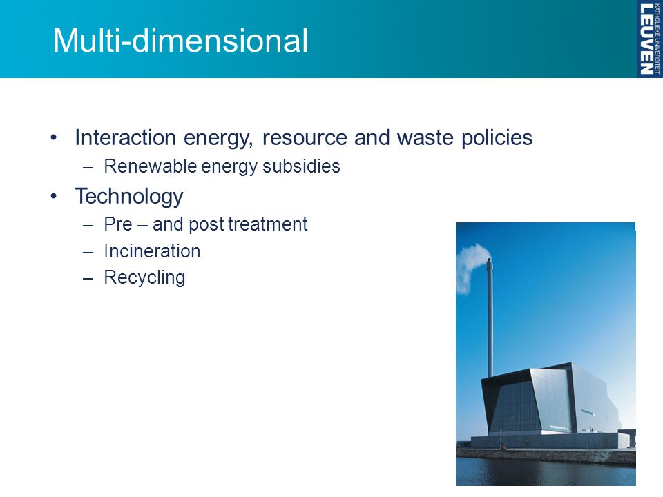 Multi-dimensional Interaction energy, resource and waste policies –Renewable energy subsidies Technology –Pre – and post treatment –Incineration –Recycling