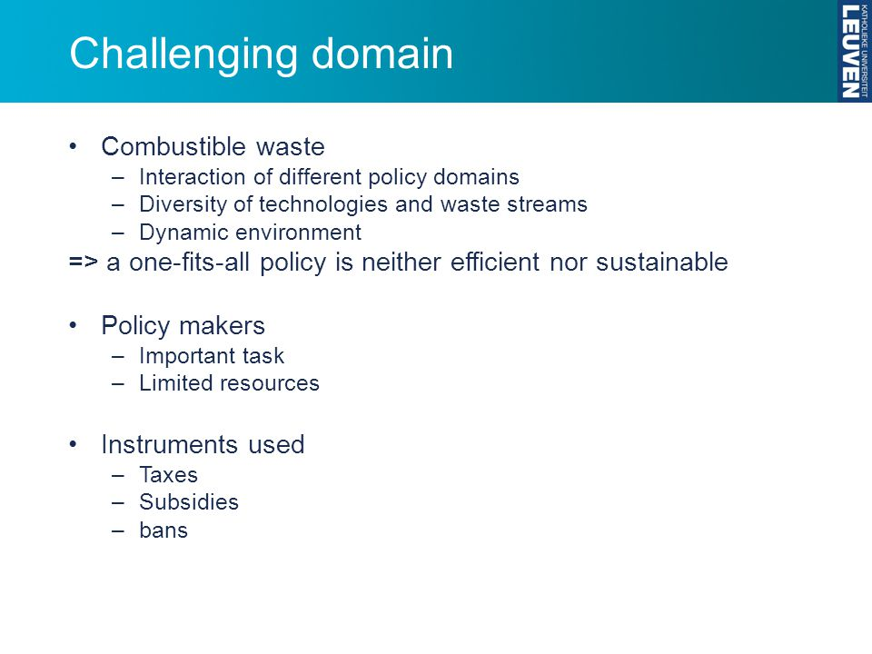 Challenging domain Combustible waste –Interaction of different policy domains –Diversity of technologies and waste streams –Dynamic environment => a one-fits-all policy is neither efficient nor sustainable Policy makers –Important task –Limited resources Instruments used –Taxes –Subsidies –bans