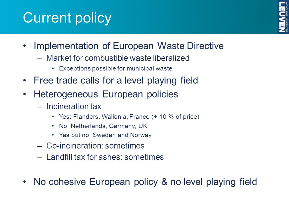 Current policy Implementation of European Waste Directive –Market for combustible waste liberalized Exceptions possible for municipal waste Free trade calls for a level playing field Heterogeneous European policies –Incineration tax Yes: Flanders, Wallonia, France (+-10 % of price) No: Netherlands, Germany, UK Yes but no: Sweden and Norway –Co-incineration: sometimes –Landfill tax for ashes: sometimes No cohesive European policy & no level playing field