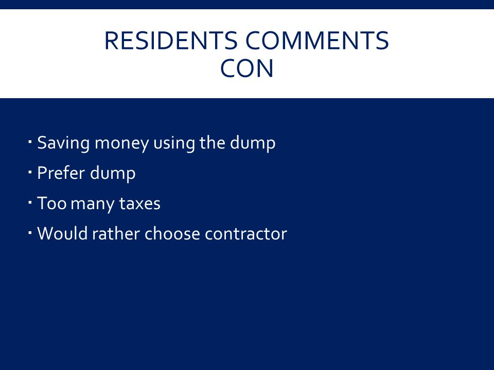 RESIDENTS COMMENTS CON  Saving money using the dump  Prefer dump  Too many taxes  Would rather choose contractor