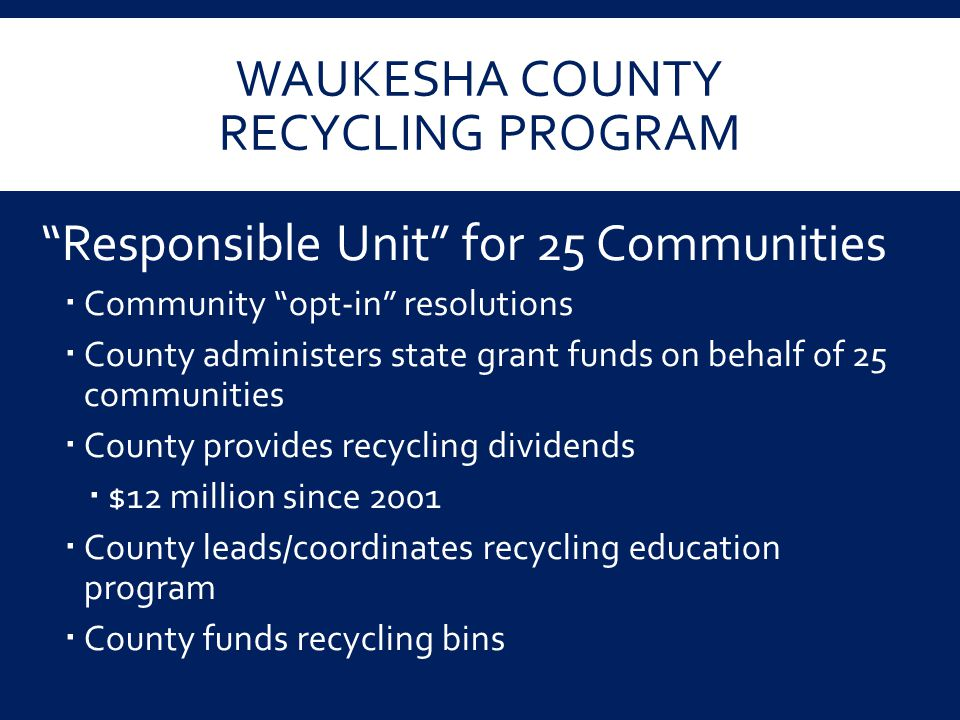 "WAUKESHA COUNTY RECYCLING PROGRAM ""Responsible Unit"" for 25 Communities  Community ""opt-in"" resolutions  County administers state grant funds on beh"