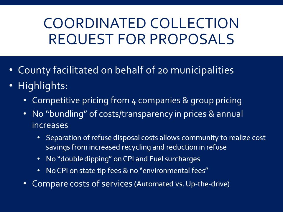 COORDINATED COLLECTION REQUEST FOR PROPOSALS County facilitated on behalf of 20 municipalities Highlights: Competitive pricing from 4 companies & grou