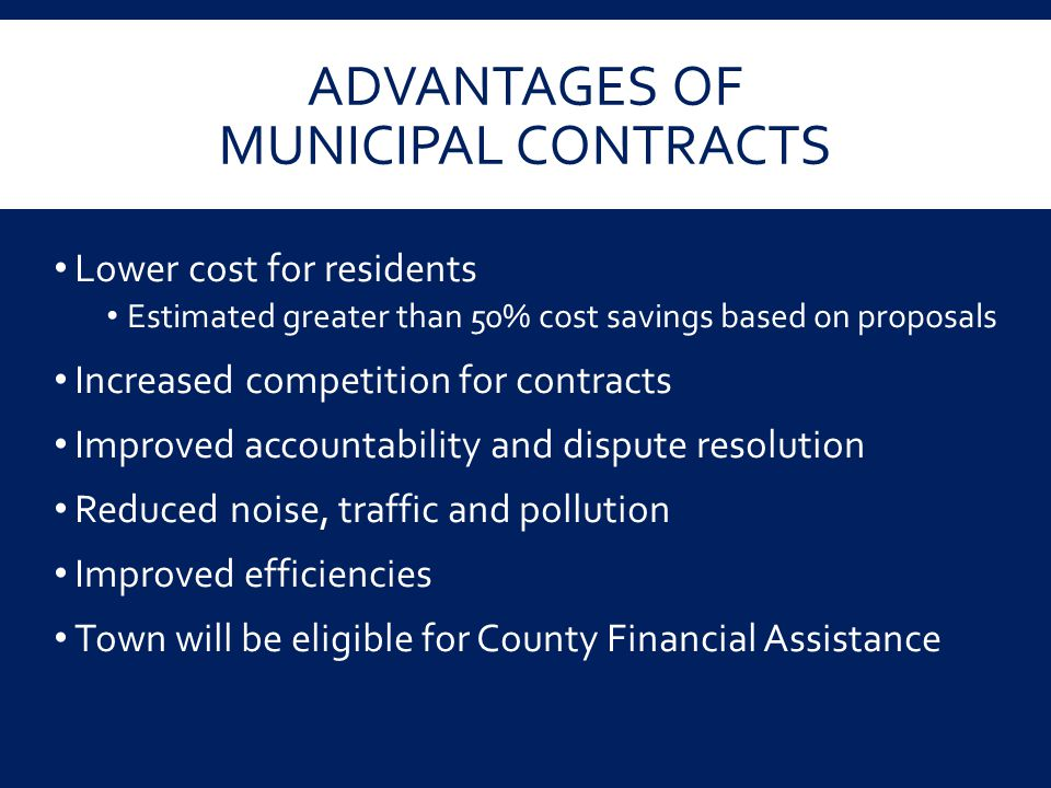 ADVANTAGES OF MUNICIPAL CONTRACTS Lower cost for residents Estimated greater than 50% cost savings based on proposals Increased competition for contra
