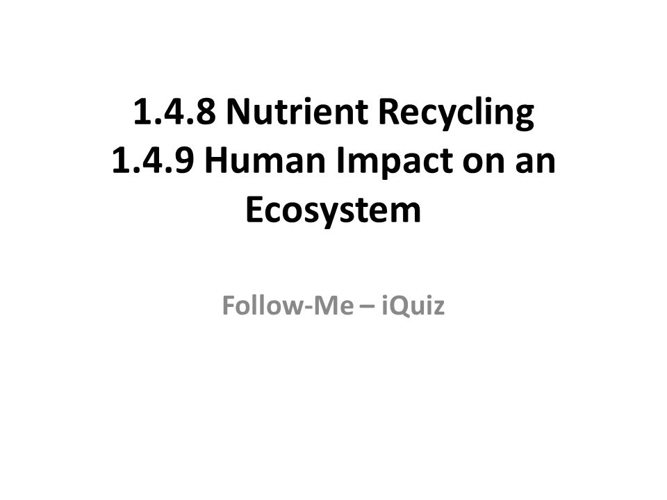 1.4.8 Nutrient Recycling 1.4.9 Human Impact on an Ecosystem Follow-Me – iQuiz