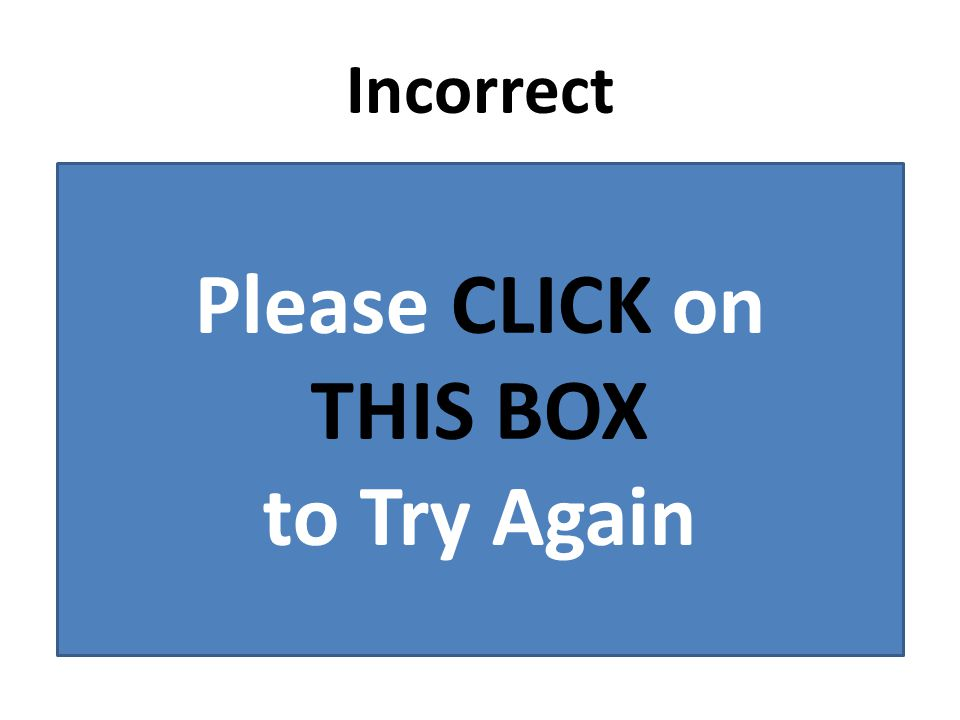 Incorrect Please CLICK on THIS BOX to Try Again