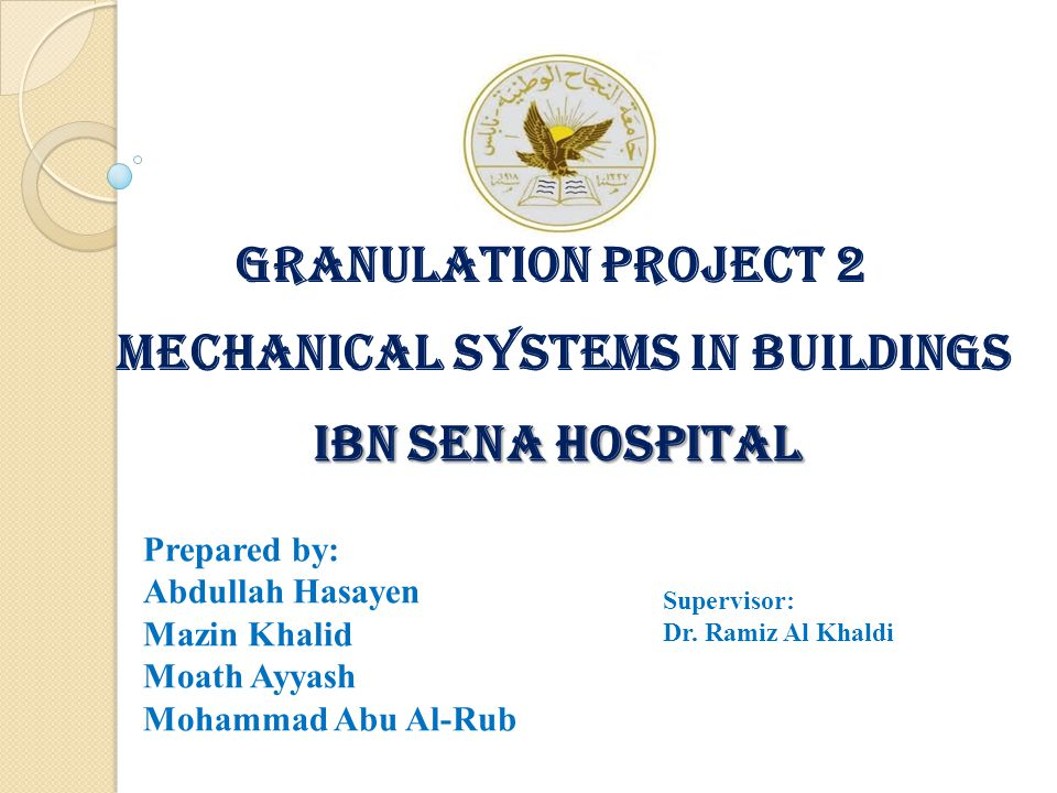 Granulation Project 2 MECHANICAL SYSTEMS IN BUILDINGS IBN SENA HOSPITAL IBN SENA HOSPITAL Prepared by: Abdullah Hasayen Mazin Khalid Moath Ayyash Mohammad Abu Al-Rub Supervisor: Dr.