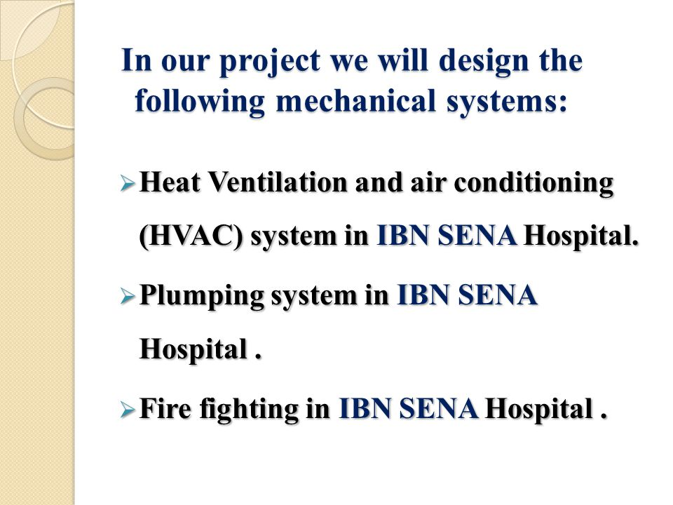 In our project we will design the following mechanical systems:  Heat Ventilation and air conditioning (HVAC) system in IBN SENA Hospital.