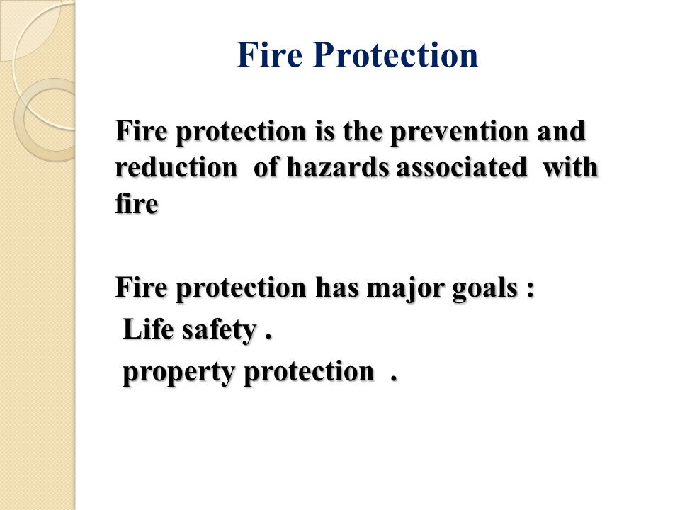 Fire protection is the prevention and reduction of hazards associated with fire Fire protection has major goals : Life safety.