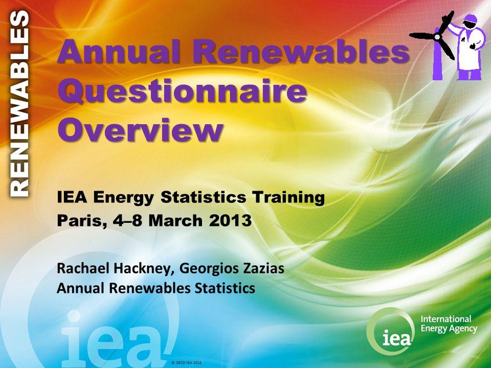 © OECD/IEA 2013 Annual Renewables Questionnaire Overview IEA Energy Statistics Training Paris, 4–8 March 2013 Rachael Hackney, Georgios Zazias Annual Renewables Statistics
