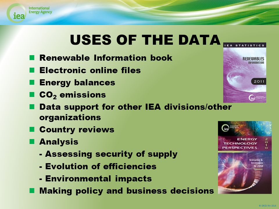 © OECD/IEA 2013 USES OF THE DATA Renewable Information book Electronic online files Energy balances CO 2 emissions Data support for other IEA divisions/other organizations Country reviews Analysis - Assessing security of supply - Evolution of efficiencies - Environmental impacts Making policy and business decisions
