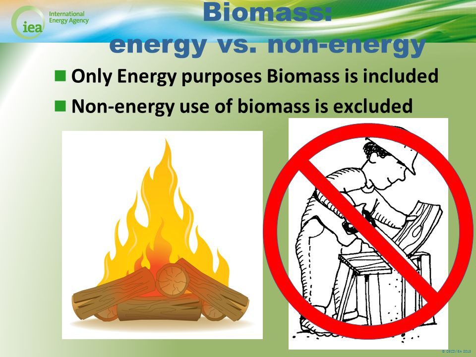 © OECD/IEA 2013 Biomass: energy vs. non-energy Only Energy purposes Biomass is included Non-energy use of biomass is excluded