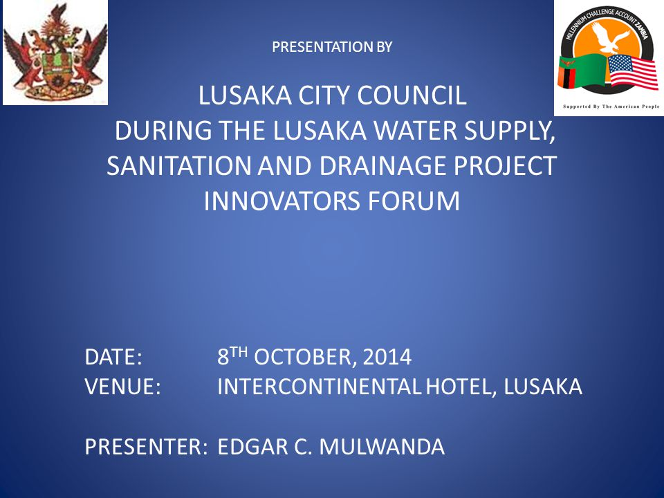 PRESENTATION BY LUSAKA CITY COUNCIL DURING THE LUSAKA WATER SUPPLY, SANITATION AND DRAINAGE PROJECT INNOVATORS FORUM DATE: 8 TH OCTOBER, 2014 VENUE:INTERCONTINENTAL HOTEL, LUSAKA PRESENTER:EDGAR C.