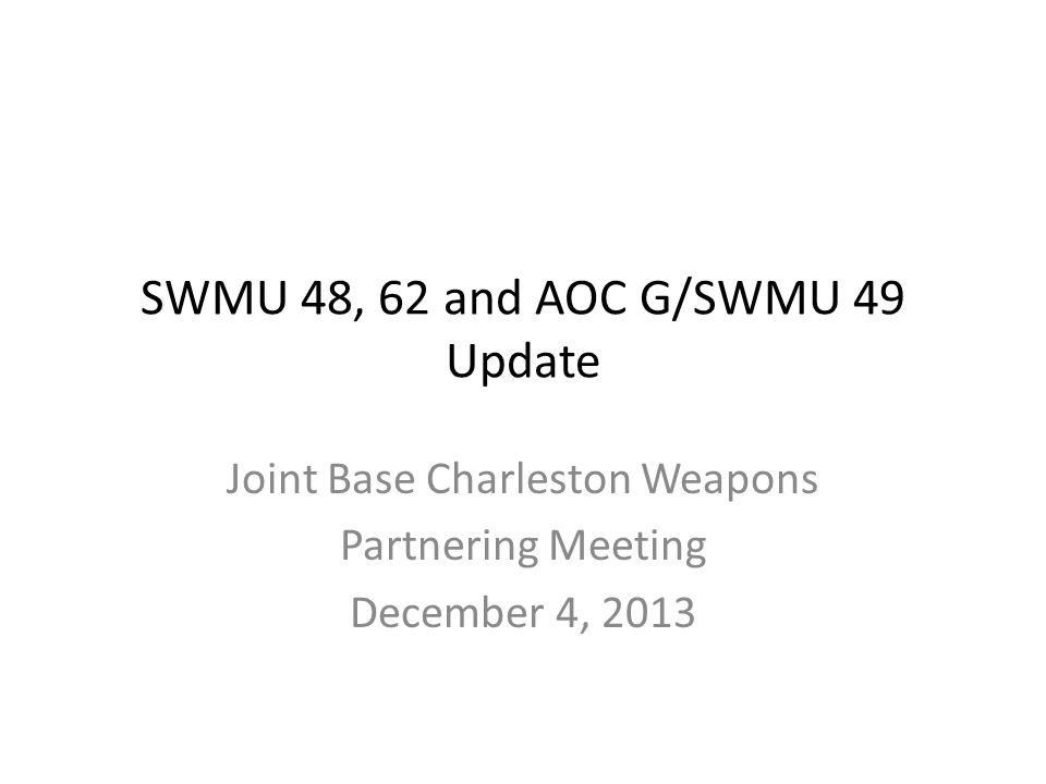 SWMU 48, 62 and AOC G/SWMU 49 Update Joint Base Charleston Weapons Partnering Meeting December 4, 2013